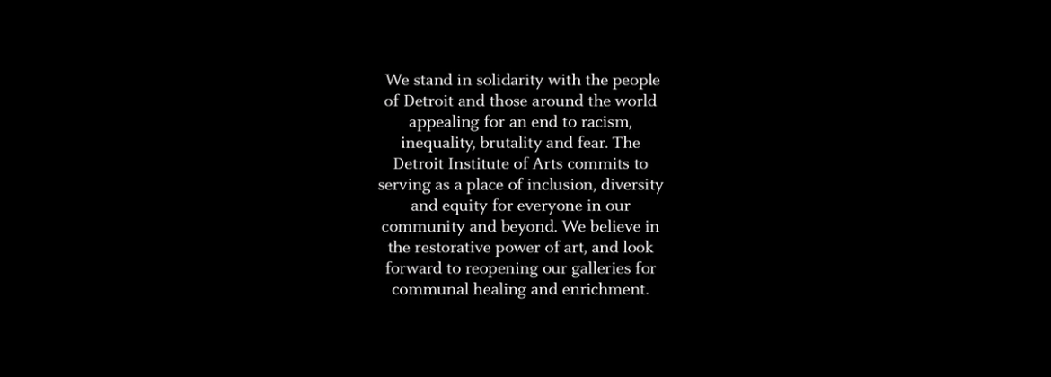 We stand in solidarity with the people of Detroit and those around the world appealing for an end to racism. The Detroit Institute of Arts commits to serving as a place of inclusion, diversity and equity for everyone in our community and beyond.
